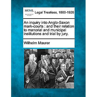 An inquiry into AngloSaxon markcourts  and their relation to manorial and municipal institutions and trial by jury. by Maurer & Wilhelm