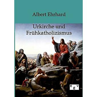Urkiche Und Frhkatholizismus von & Albert Ehrhard