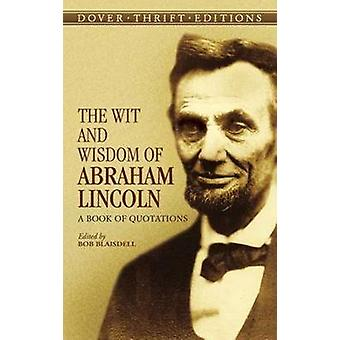 The Wit and Wisdom of Abraham Lincoln - A Book of Quotations by Abraha