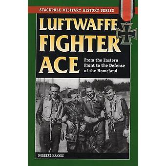 Luftwaffe Fighter Ace - From the Eastern Front to the Defense of the H