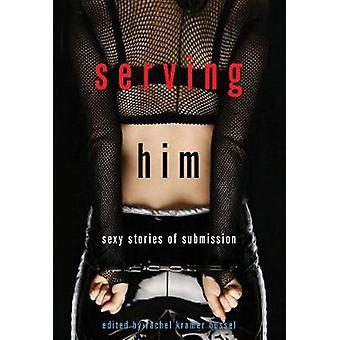Serving Him - Sexy Stories of Submission by Rachel Kramer Bussel - 978