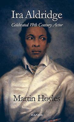 Ira Aldridge - Celebrated 19th Century Actor by Martin Hoyles - 978190