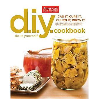 The America's Test Kitchen Do-It-Yourself Cookbook - 100+ Foolproof Ki