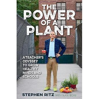 The Power of a Plant  A Teachers Odyssey to Grow Healthy Minds and Schools by Stephen Ritz