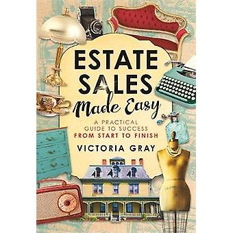 Estate Sales Made Easy A Practical Guide to Success from Start to Finish by Gray & Victoria