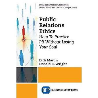 Public Relations Ethics How To Practice PR Without Losing Your Soul by Martin & Dick