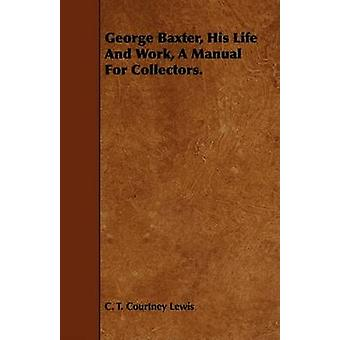 George Baxter His Life and Work a Manual for Collectors. by Lewis & C. T. Courtney