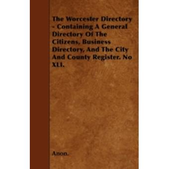 The Worcester Directory  Containing A General Directory Of The Citizens Business Directory And The City And County Register. No XLI. by Anon.
