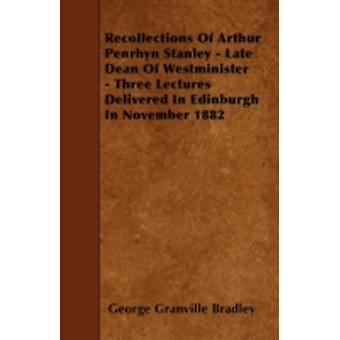 Recollections Of Arthur Penrhyn Stanley  Late Dean Of Westminister  Three Lectures Delivered In Edinburgh In November 1882 by Bradley & George Granville