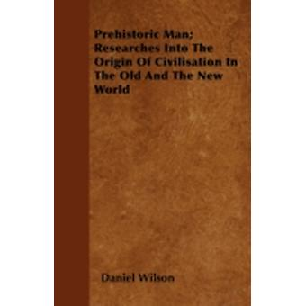 Prehistoric Man Researches Into The Origin Of Civilisation In The Old And The New World by Wilson &  Daniel