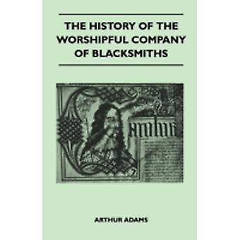 The History Of The Worshipful Company Of Blacksmiths From Early Times Until The Year 1785  Being Selected Reproductions From The Original Books Of The Company An Historical Introduction And Many No by Arthur Adams
