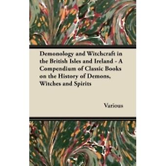 Demonology and Witchcraft in the British Isles and Ireland  A Compendium of Classic Books on the History of Demons Witches and Spirits by Various