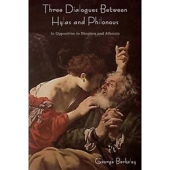 Three Dialogues Between Hylas and Philonous in Opposition to Skeptics and Atheists by Berkeley & George