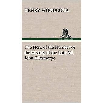 The Hero of the Humber or the History of the Late Mr. John Ellerthorpe by Woodcock & Henry
