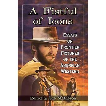 Fistful of Icons Essays on Frontier Fixtures of the American Western by Matheson & Sue