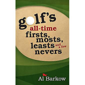 Golf's All-Time Firsts - Mosts - Leasts - and a Few Nevers by Al Bark