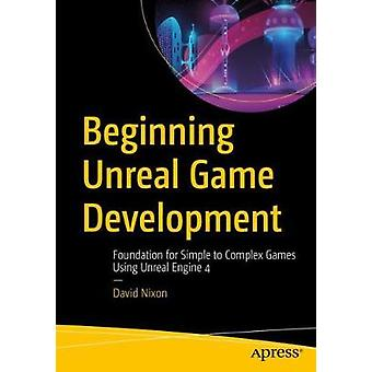 Beginning Unreal Game Development - Foundation for Simple to Complex G