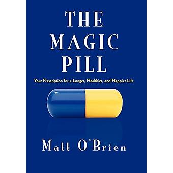 The Magic Pill - Your Prescription for a Longer - Healthier - and Happ