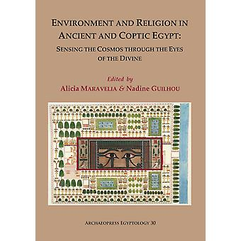 Environment and Religion in Ancient and Coptic Egypt Sensing the Cosmos through the Eyes of the Divine by Edited by Nadine Guilhou Edited by Alicia Maravelia