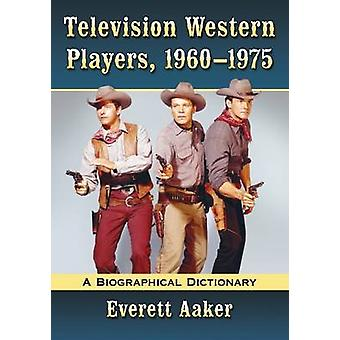 Television Western Players 19601975  A Biographical Dictionary by Everett Aaker