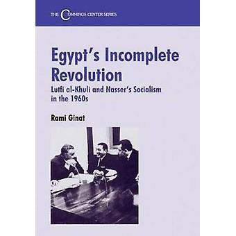 Egypts Incomplete Revolution Lutfi AlKhuli and Nassers Socialism in the 1960s by Ginat & Rami