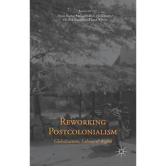 Reworking Postcolonialism Globalization Labour and Rights by Malreddy & Pavan Kumar