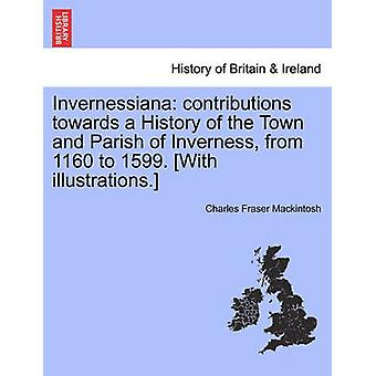 Invernessiana contributions towards a History of the Town and Parish of Inverness from 1160 to 1599. With illustrations. by Mackintosh & Charles Fraser