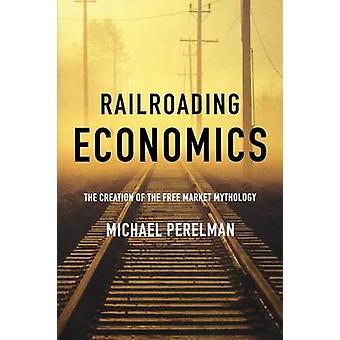 Railroading Economics The Creation of the Free Market Mythology by Perelman & Michael