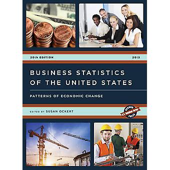 Business Statistics of the United States 2015  Patterns of Economic Change by Edited by Susan Ockert