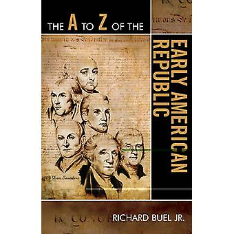 A to Z of the Early American Republic by Buel & Richard & Jr.