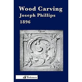 Wood Carving A Carefully Graduated Educational Course by Phillips & Joseph