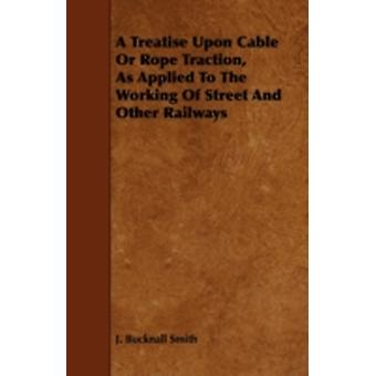A Treatise Upon Cable or Rope Traction as Applied to the Working of Street and Other Railways by Smith & J. Bucknall