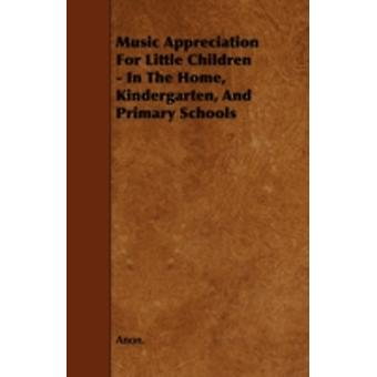 Music Appreciation for Little Children  In the Home Kindergarten and Primary Schools by Anon