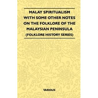 Malay Spiritualism  With Some Other Notes on the Folklore of the Malaysian Peninsula Folklore History Series by Various