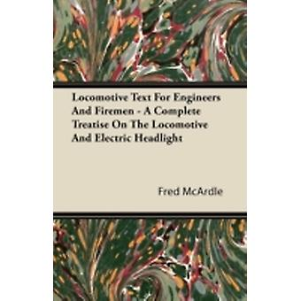 Locomotive Text for Engineers and Firemen  A Complete Treatise on the Locomotive and Electric Headlight by McArdle & Fred