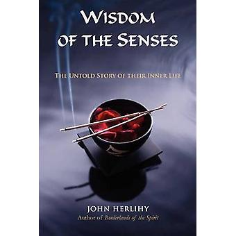 Wisdom of the Senses The Untold Story of Their Inner Life by Herlihy & John