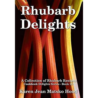 Rhubarb Delights Cookbook A Collection of Rhubarb Recipes by Hood & Karen Jean Matsko