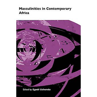 Masculinities in Contemporary Africa by Uchendu & Egodi