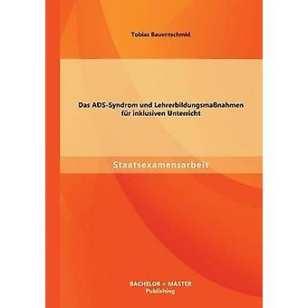 Das ADSSyndrom und Lehrerbildungsmanahmen fr inklusiven Unterricht door Bauernschmid & Tobias