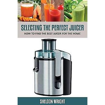 Selecting the Perfect Juicer How to Find the Best Juicer for the Home by Wright & Sheldon