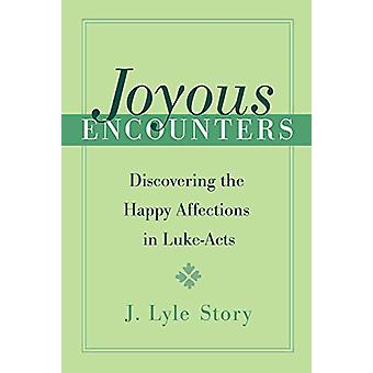 Joyous Encounters - Discovering the Happy Affections in Luke-Acts by J