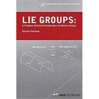 Lie Groups - A Problem Oriented Introduction Via Matrix Groups by Harr