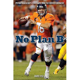 No Plan B - Peyton  Manning's Comeback with the Denver Broncos by Mark
