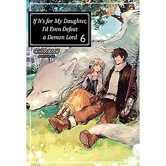 If It's for My Daughter - I'd Even Defeat a Demon Lord - Volume 6 by C