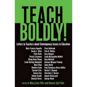Teach Boldly  Letters to Teachers about Contemporary Issues in Education by Edited by Mary Cain Fehr & Edited by Dennis Earl Fehr