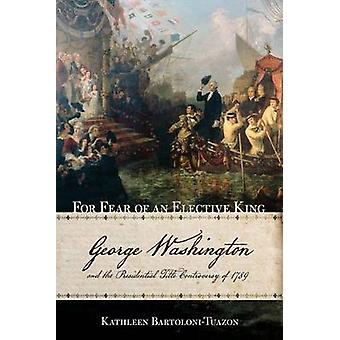 For Fear of an Elective King - George Washington and the Presidential