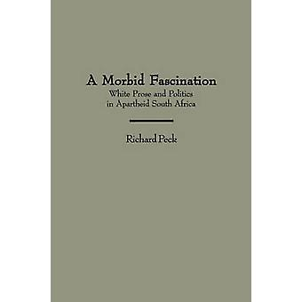A Morbid Fascination White Prose and Politics in Apartheid South Africa by Peck & Richard