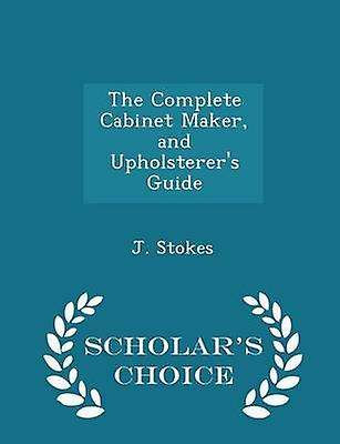 The Complete Cabinet Maker and Upholsterers Guide  Scholars Choice Edition by Stokes & J.