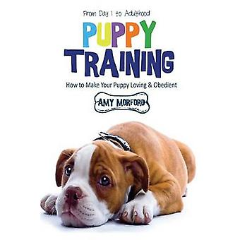Puppy Training From Day 1 to Adulthood How to Make Your Puppy Loving and Obedient by Morford & Amy