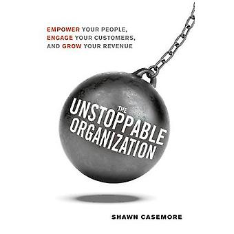 The Unstoppable Organization - Empower Your People - Engage Your Custo